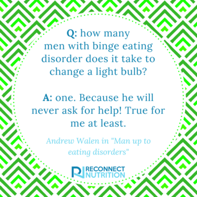 "A quote from Man up to eating disorders by Andrew Walen ""How many men with binge eating disorder does it take to change a light bulb? One because he will never ask for help. True for me at least"""